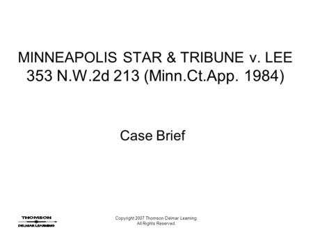 Copyright 2007 Thomson Delmar Learning. All Rights Reserved. MINNEAPOLIS STAR & TRIBUNE v. LEE 353 N.W.2d 213 (Minn.Ct.App. 1984) Case Brief.
