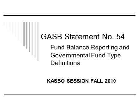 GASB Statement No. 54 Fund Balance Reporting and Governmental Fund Type Definitions KASBO SESSION FALL 2010.