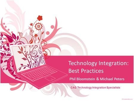 Technology Integration: Best Practices Phil Bloomstein & Michael Peters CAG Technology Integration Specialists.