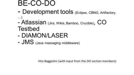 BE-CO-DO - Development tools (Eclipse, CBNG, Artifactory, …) - Atlassian (Jira, Wikis, Bamboo, Crucible), CO Testbed - DIAMON/LASER - JMS (Java messaging.