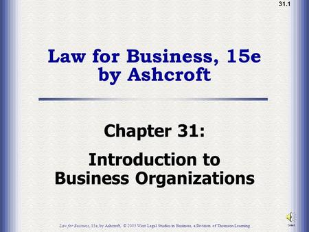 31.1 Law for Business, 15e by Ashcroft Chapter 31: Introduction to Business Organizations Law for Business, 15e, by Ashcroft, © 2005 West Legal Studies.
