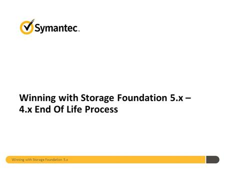 Winning with Storage Foundation 5.x – 4.x End Of Life Process Winning with Storage Foundation 5.x.