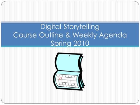 Digital Storytelling Course Outline & Weekly Agenda Spring 2010.