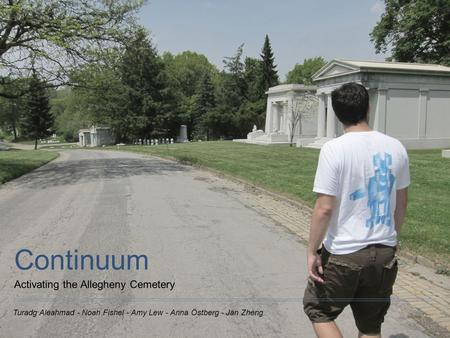 Turadg Aleahmad - Noah Fishel - Amy Lew - Anna Östberg - Jan Zheng Continuum Activating the Allegheny Cemetery.