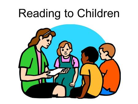 Reading to Children. STEP 1: Preparing to Read Become familiar with the story so you can use as much eye contact as possible Practice! –Are you enthusiastic?
