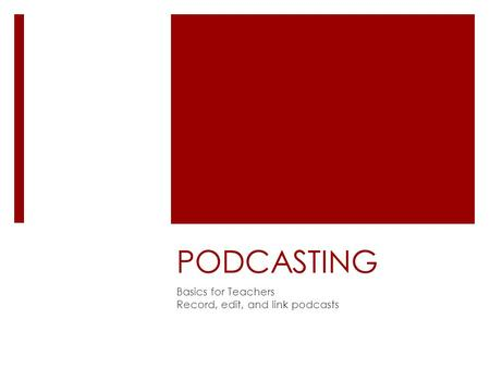 PODCASTING Basics for Teachers Record, edit, and link podcasts.