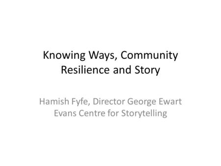 Knowing Ways, Community Resilience and Story Hamish Fyfe, Director George Ewart Evans Centre for Storytelling.