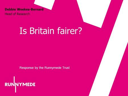 Is Britain fairer? Debbie Weekes-Bernard Head of Research Response by the Runnymede Trust.