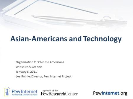 PewInternet.org Asian-Americans and Technology Organization for Chinese Americans Wiltshire & Grannis January 6, 2011 Lee Rainie: Director, Pew Internet.