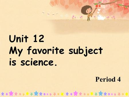 Period 4 Unit 12 My favorite subject is science.