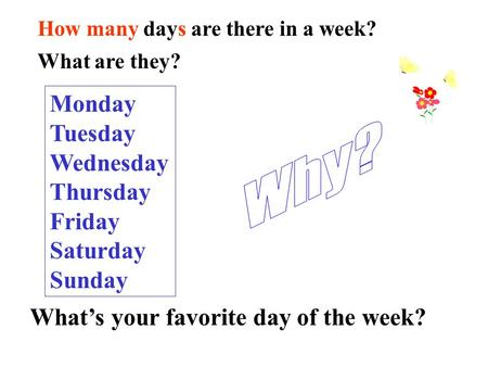 Monday Tuesday Wednesday Thursday Friday Saturday Sunday How many days are there in a week? What are they? What's your favorite day of the week?