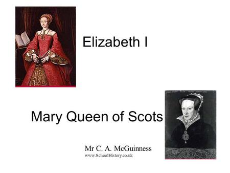Elizabeth I Mary Queen of Scots Mr C. A. McGuinness www.SchoolHistory.co.uk.