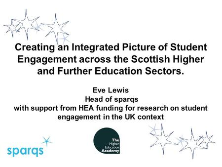 Creating an Integrated Picture of Student Engagement across the Scottish Higher and Further Education Sectors. Eve Lewis Head of sparqs with support from.