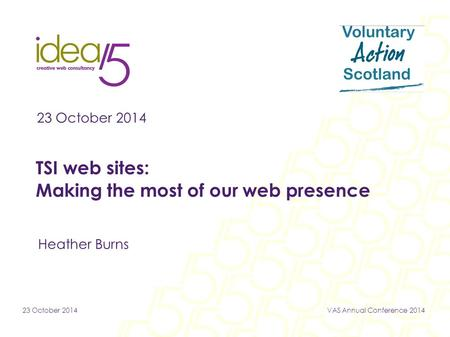 23 October 2014VAS Annual Conference 2014 23 October 2014 TSI web sites: Making the most of our web presence Heather Burns.