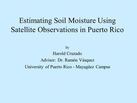 Estimating Soil Moisture Using Satellite Observations in Puerto Rico By Harold Cruzado Advisor: Dr. Ramón Vásquez University of Puerto Rico - Mayagüez.