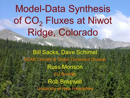 Model-Data Synthesis of CO 2 Fluxes at Niwot Ridge, Colorado Bill Sacks, Dave Schimel NCAR Climate & Global Dynamics Division Russ Monson CU Boulder Rob.