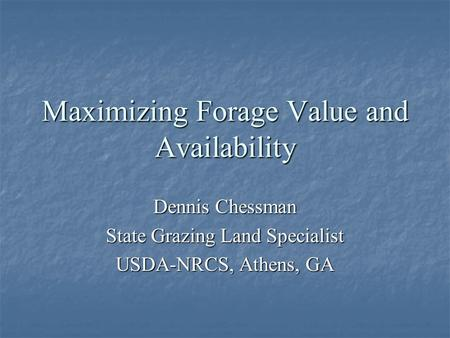 Maximizing Forage Value and Availability Dennis Chessman State Grazing Land Specialist USDA-NRCS, Athens, GA.
