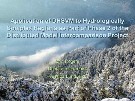 Application of DHSVM to Hydrologically Complex Regions as Part of Phase 2 of the Distributed Model Intercomparison Project Erin Rogers Dennis Lettenmaier.