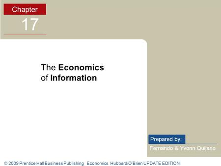© 2009 Prentice Hall Business Publishing Economics Hubbard/O'Brien UPDATE EDITION. Fernando & Yvonn Quijano Prepared by: Chapter 17 The Economics of Information.