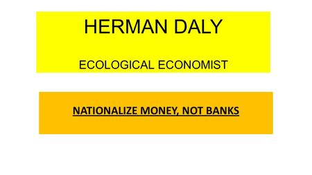 HERMAN DALY ECOLOGICAL ECONOMIST NATIONALIZE MONEY, NOT BANKS.
