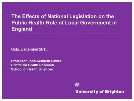 The Effects of National Legislation on the Public Health Role of Local Government in England Oslo, December 2015 Professor John Kenneth Davies Centre for.