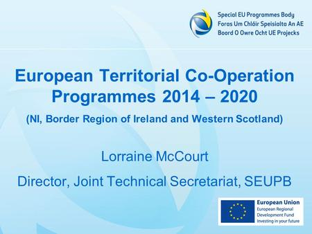 European Territorial Co-Operation Programmes 2014 – 2020 (NI, Border Region of Ireland and Western Scotland) Lorraine McCourt Director, Joint Technical.