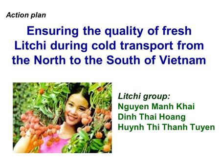 Ensuring the quality of fresh Litchi during cold transport from the North to the South of Vietnam Litchi group: Nguyen Manh Khai Dinh Thai Hoang Huynh.