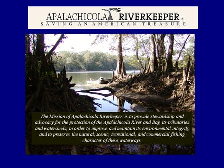 Apalachicola Riverkeeper The Mission of Apalachicola Riverkeeper is to provide stewardship and advocacy for the protection of the Apalachicola River and.