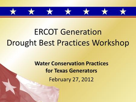 ERCOT Generation Drought Best Practices Workshop Water Conservation Practices for Texas Generators February 27, 2012.