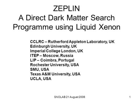 1SNOLAB 21 August 2006 ZEPLIN A Direct Dark Matter Search Programme using Liquid Xenon CCLRC – Rutherford Appleton Laboratory, UK Edinburgh University,