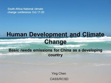 Human Development and Climate Change Basic needs emissions for China as a developing country Ying Chen CASS/RCSD South Africa National climate change conference.