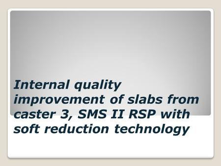 Internal quality improvement of slabs from caster 3, SMS II RSP with soft reduction technology.