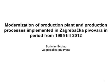 Modernization of production plant and production processes implemented in Zagrebačka pivovara in period from 1995 till 2012 Borislav Šćulac Zagrebačka.