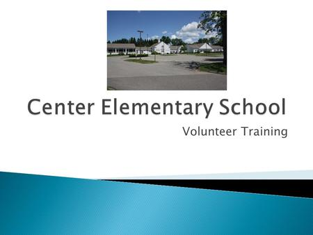 Volunteer Training.  Welcome to Center School ◦ We appreciate your time and effort to support our school  Your time will support the growth of our students.