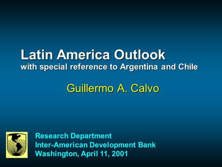 Latin America Outlook with special reference to Argentina and Chile Guillermo A. Calvo Research Department Inter-American Development Bank Washington,