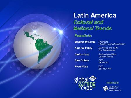 Latin America Cultural and National Trends Marcelo D'Amato President Chilean Casino Association Antonio Sabaj Marketing and CRM Sun International Carlos.