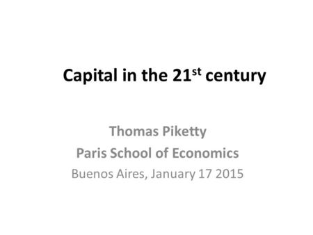 Capital in the 21 st century Thomas Piketty Paris School of Economics Buenos Aires, January 17 2015.