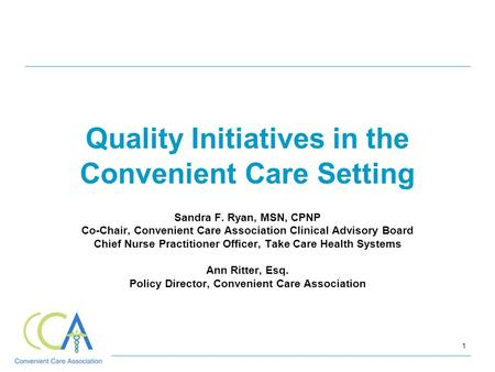 1 Quality Initiatives in the Convenient Care Setting Sandra F. Ryan, MSN, CPNP Co-Chair, Convenient Care Association Clinical Advisory Board Chief Nurse.