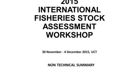 INTERNATIONAL REVIEW PANEL REPORT FOR THE 2015 INTERNATIONAL FISHERIES STOCK ASSESSMENT WORKSHOP 30 November - 4 December 2015, UCT NON TECHNICAL SUMMARY.