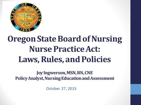 Oregon State Board of Nursing Nurse Practice Act: Laws, Rules, and Policies Joy Ingwerson, MSN, RN, CNE Policy Analyst, Nursing Education and Assessment.