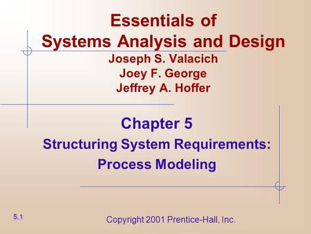 Copyright 2001 Prentice-Hall, Inc. Essentials of Systems Analysis and Design Joseph S. Valacich Joey F. George Jeffrey A. Hoffer Chapter 5 Structuring.