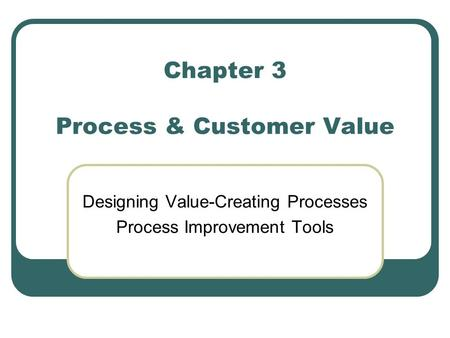 Chapter 3 Process & Customer Value Designing Value-Creating Processes Process Improvement Tools.