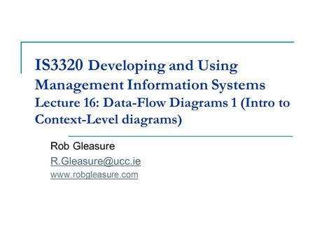 IS3320 Developing and Using Management Information Systems Lecture 16: Data-Flow Diagrams 1 (Intro to Context-Level diagrams) Rob Gleasure