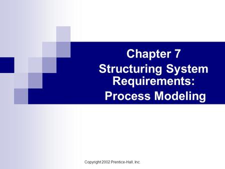 Copyright 2002 Prentice-Hall, Inc. Chapter 7 Structuring System Requirements: Process Modeling.