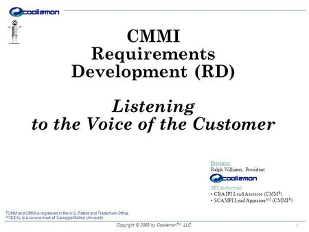 Copyright © 2003 by Cooliemon TM, LLC 1 Presenter: Ralph Williams, President SEI Authorized CBA IPI Lead Assessor (CMM ® ) SCAMPI Lead Appraiser SM (CMMI.