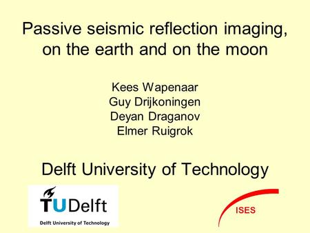 Passive seismic reflection imaging, on the earth and on the moon Kees Wapenaar Guy Drijkoningen Deyan Draganov Elmer Ruigrok Delft University of Technology.