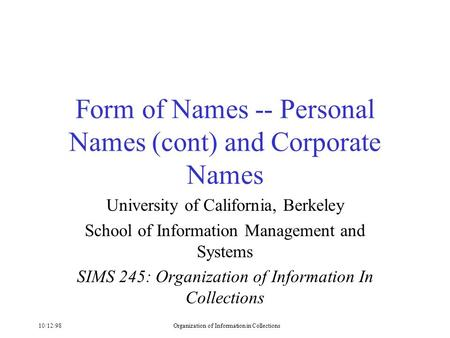 10/12/98Organization of Information in Collections Form of Names -- Personal Names (cont) and Corporate Names University of California, Berkeley School.