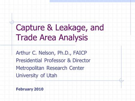 Capture & Leakage, and Trade Area Analysis Arthur C. Nelson, Ph.D., FAICP Presidential Professor & Director Metropolitan Research Center University of.