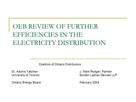 OEB REVIEW OF FURTHER EFFICIENCIES IN THE ELECTRICITY DISTRIBUTION Coalition of Ontario Distributors Dr. Adonis YatchewJ. Mark Rodger, Partner University.