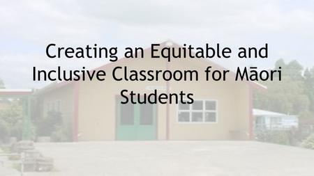 Creating an Equitable and Inclusive Classroom for Māori Students.